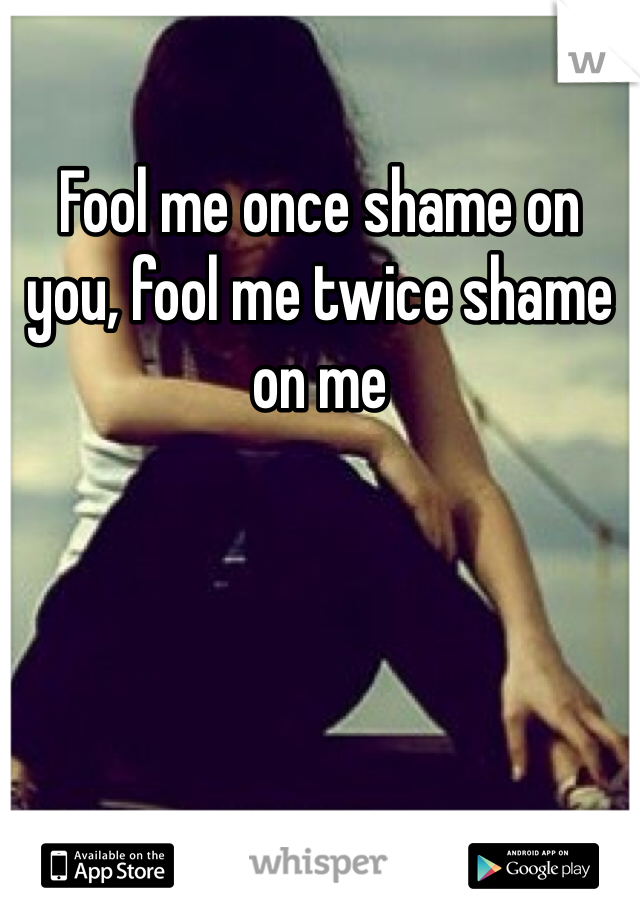 Fool me once shame on you, fool me twice shame on me