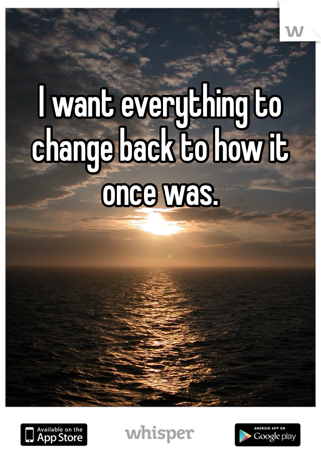 I want everything to change back to how it once was.