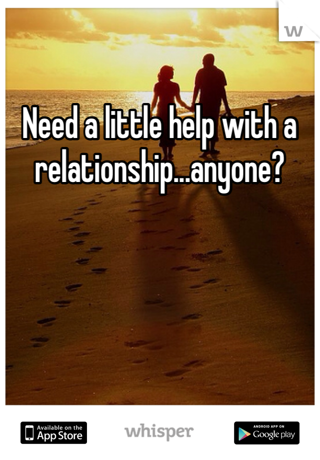 Need a little help with a relationship...anyone?