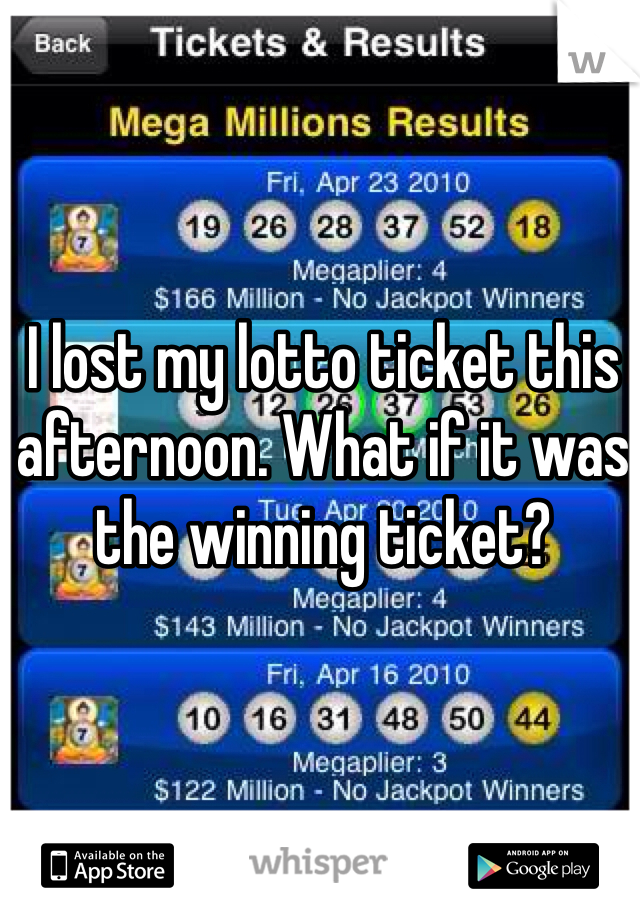 I lost my lotto ticket this afternoon. What if it was the winning ticket?