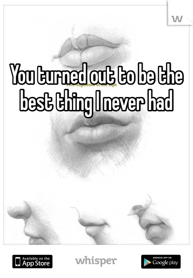 You turned out to be the best thing I never had