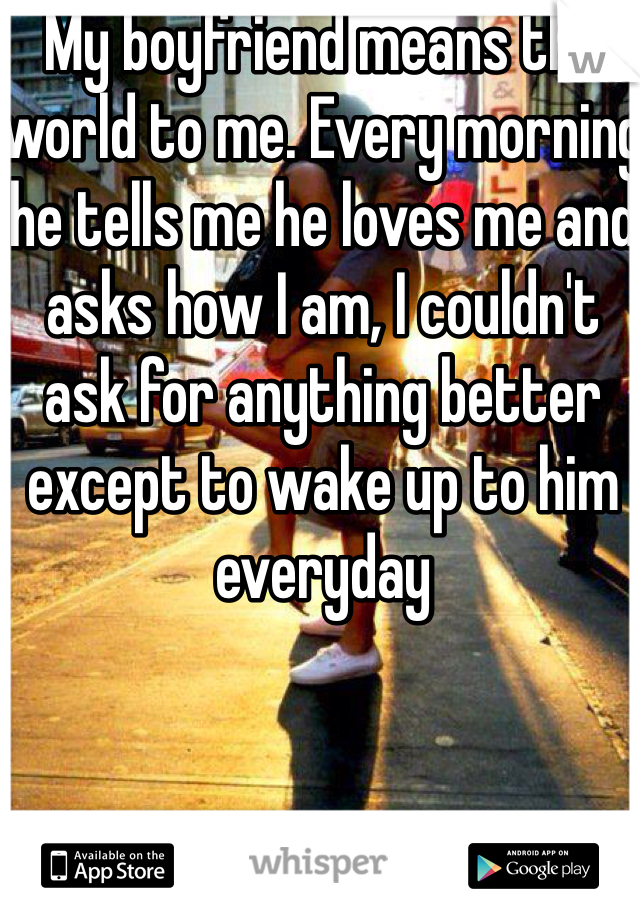 My boyfriend means the world to me. Every morning he tells me he loves me and asks how I am, I couldn't ask for anything better except to wake up to him everyday