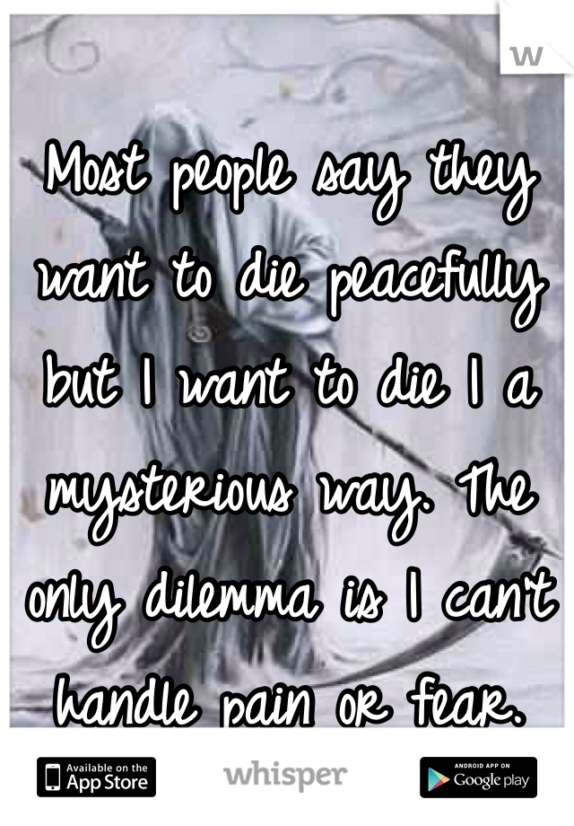 Most people say they want to die peacefully but I want to die I a mysterious way. The only dilemma is I can't handle pain or fear.