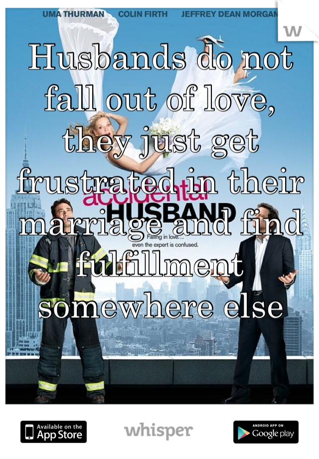 Husbands do not fall out of love, they just get frustrated in their marriage and find fulfillment somewhere else