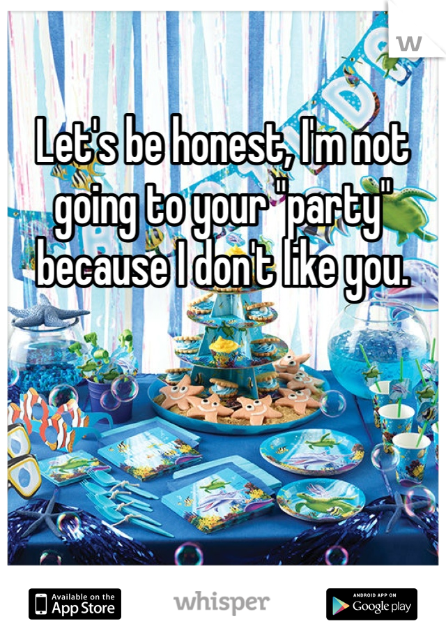 "Let's be honest, I'm not going to your ""party"" because I don't like you."