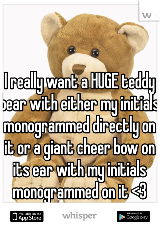 I really want a HUGE teddy bear with either my initials monogrammed directly on it or a giant cheer bow on its ear with my initials monogrammed on it <3