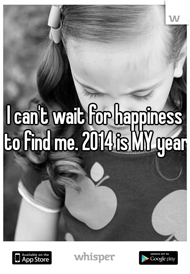 I can't wait for happiness to find me. 2014 is MY year!