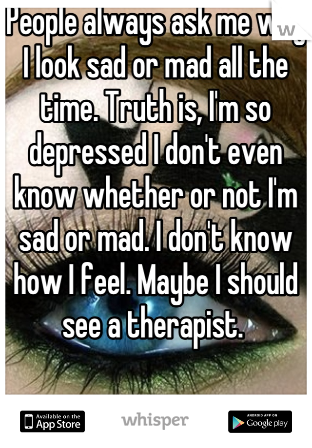 People always ask me why I look sad or mad all the time. Truth is, I'm so depressed I don't even know whether or not I'm sad or mad. I don't know how I feel. Maybe I should see a therapist.