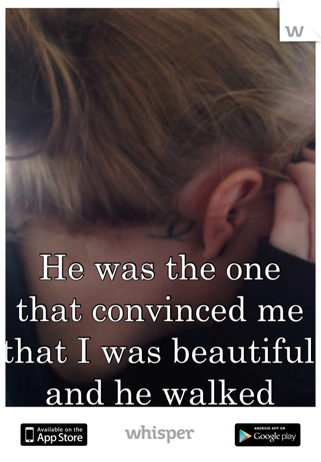 He was the one that convinced me  that I was beautiful and he walked away.