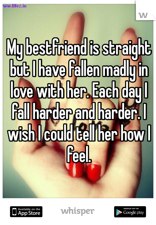My bestfriend is straight but I have fallen madly in love with her. Each day I fall harder and harder. I wish I could tell her how I feel.