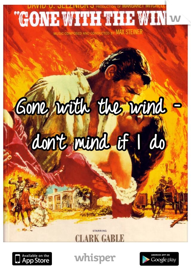 Gone with the wind - don't mind if I do