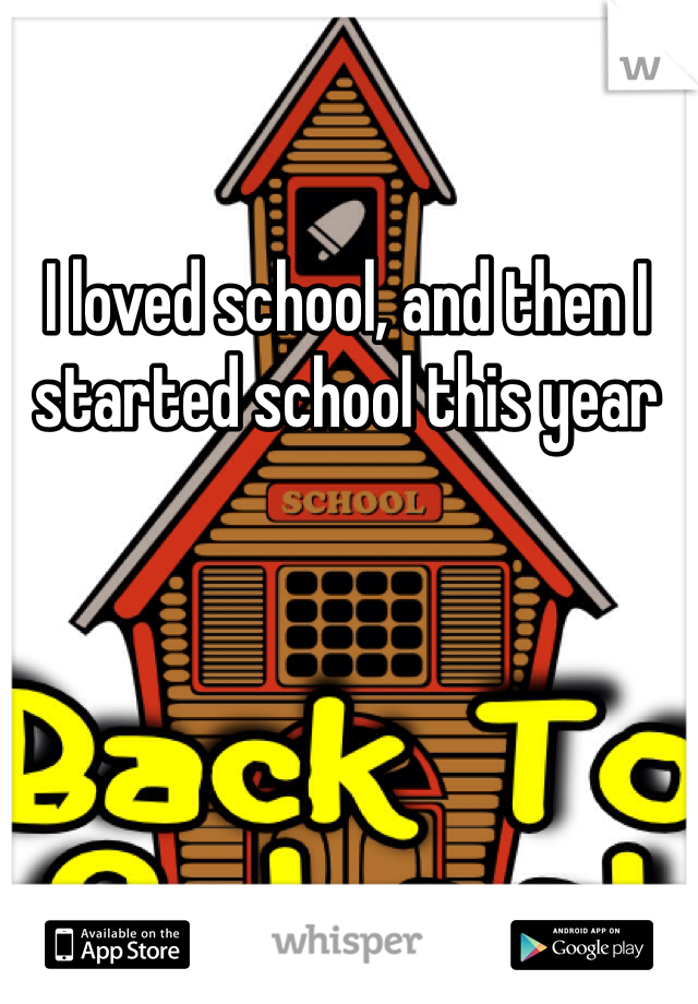 I loved school, and then I started school this year