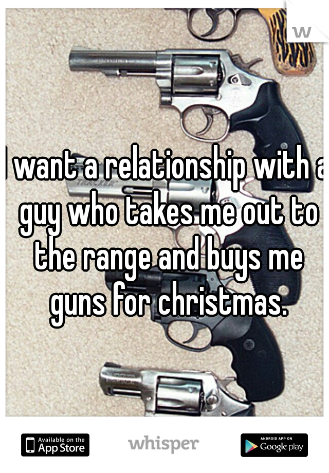 I want a relationship with a guy who takes me out to the range and buys me guns for christmas.
