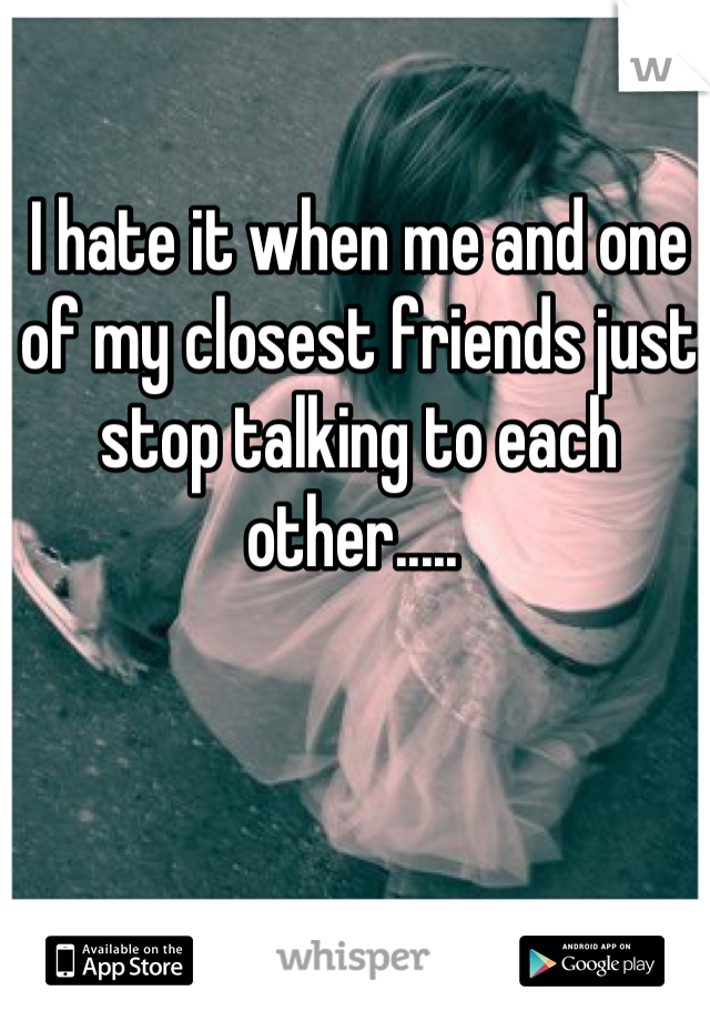 I hate it when me and one of my closest friends just stop talking to each other.....