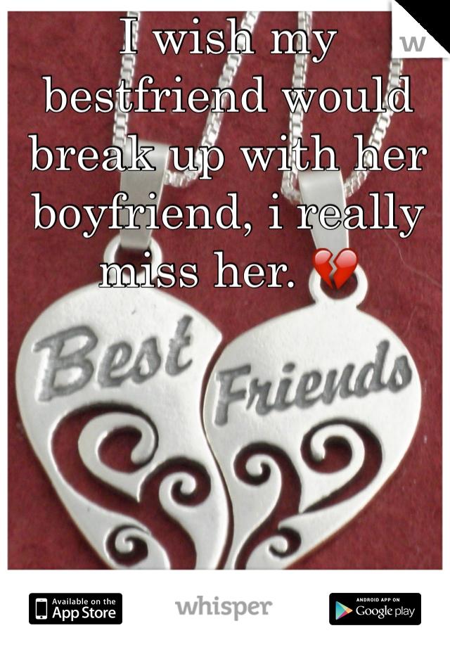 I wish my bestfriend would break up with her boyfriend, i really miss her. 💔
