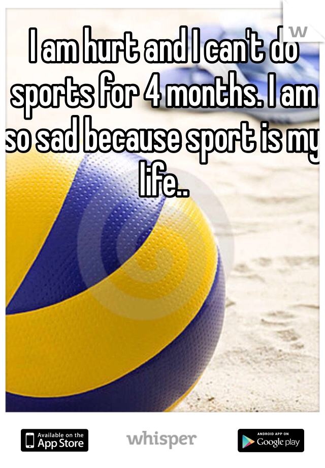 I am hurt and I can't do sports for 4 months. I am so sad because sport is my life..