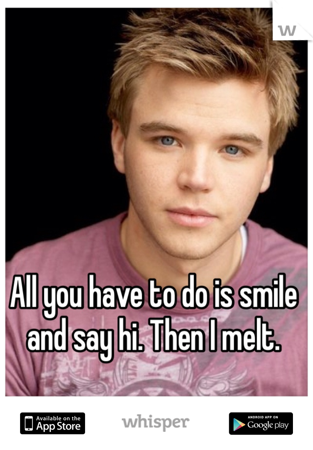 All you have to do is smile and say hi. Then I melt.