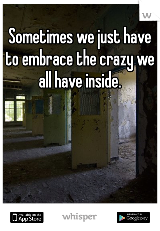 Sometimes we just have to embrace the crazy we all have inside.