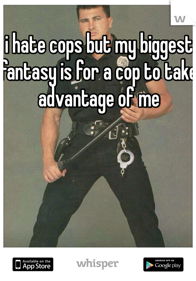 i hate cops but my biggest fantasy is for a cop to take advantage of me