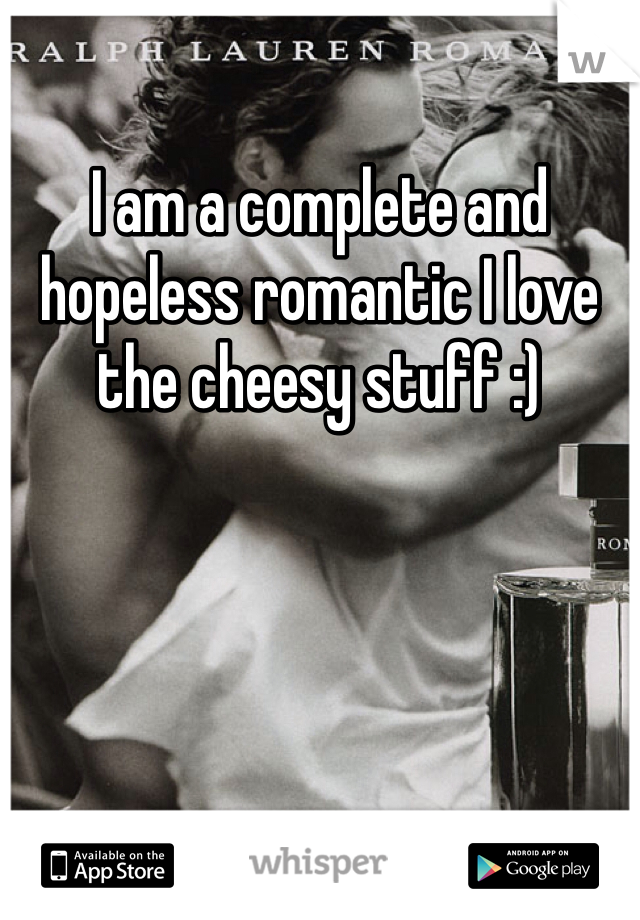 I am a complete and hopeless romantic I love the cheesy stuff :)