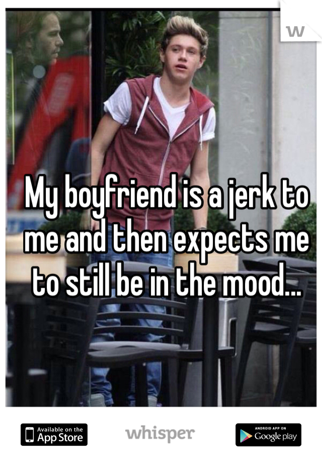 My boyfriend is a jerk to me and then expects me to still be in the mood...
