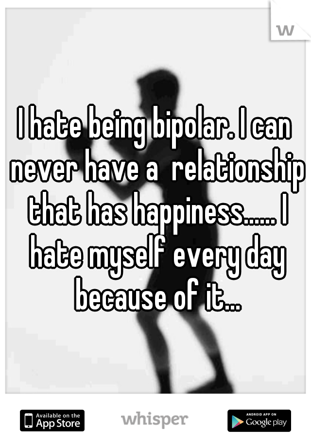 I hate being bipolar. I can never have a  relationship that has happiness...... I hate myself every day because of it...