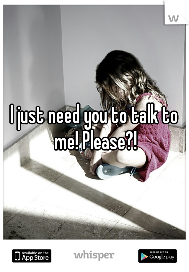 I just need you to talk to me! Please?!