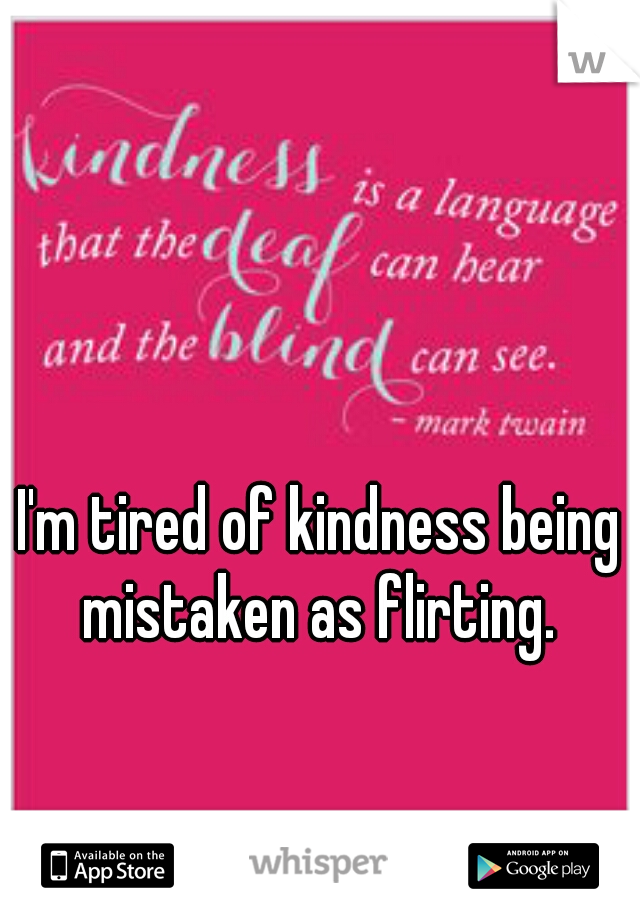 I'm tired of kindness being mistaken as flirting.