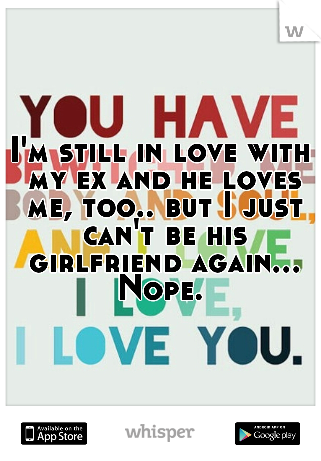 I'm still in love with my ex and he loves me, too.. but I just can't be his girlfriend again... Nope.