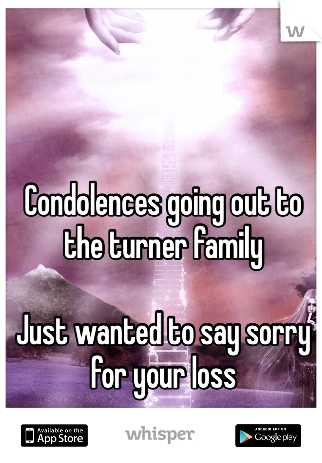 Condolences going out to the turner family   Just wanted to say sorry for your loss