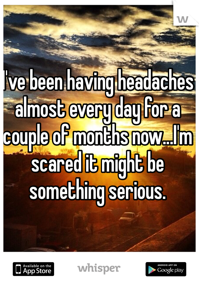 I've been having headaches almost every day for a couple of months now...I'm scared it might be something serious.