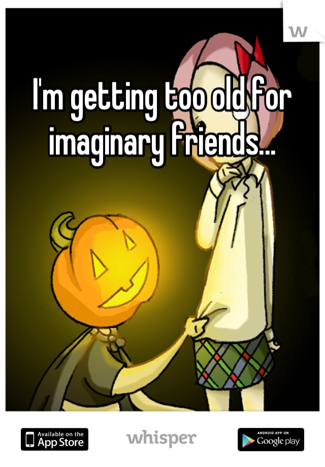 I'm getting too old for imaginary friends...