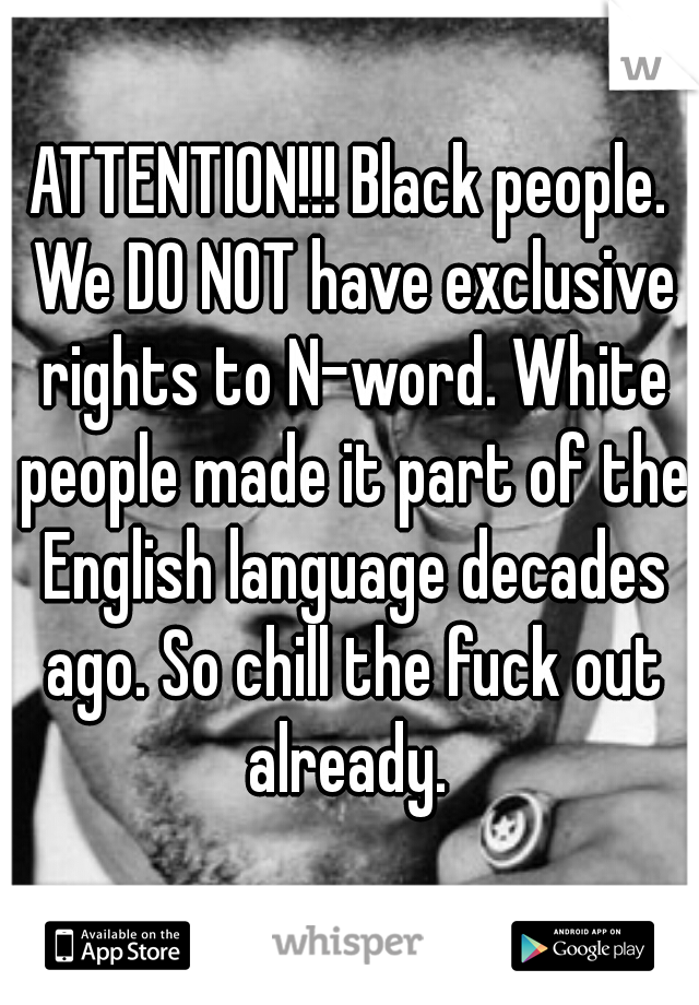 ATTENTION!!! Black people. We DO NOT have exclusive rights to N-word. White people made it part of the English language decades ago. So chill the fuck out already.