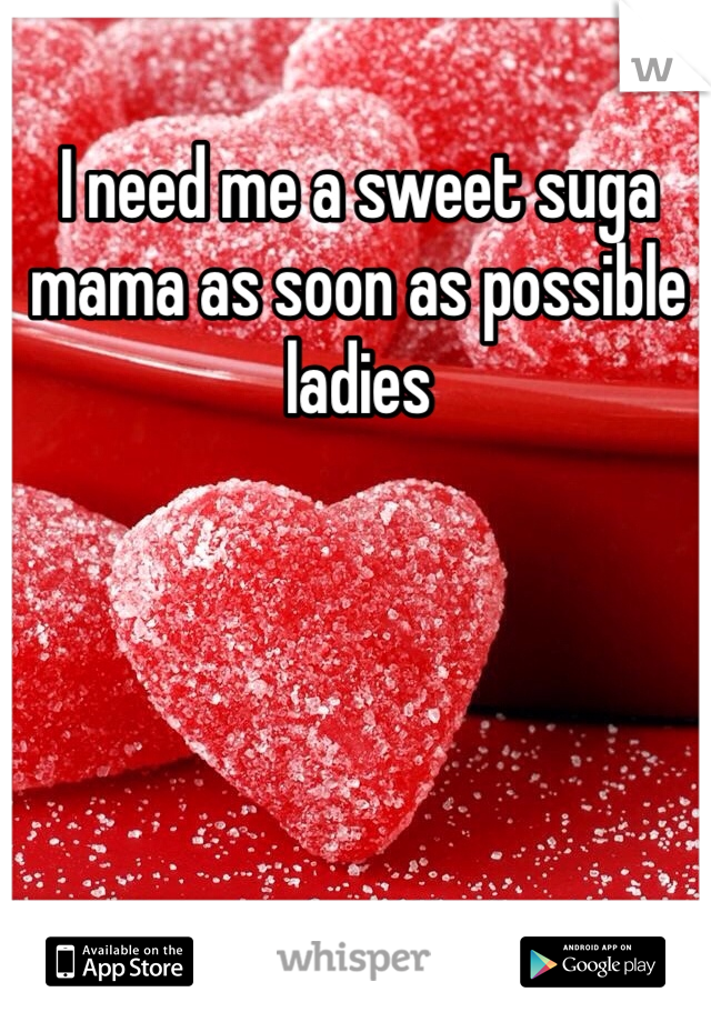 I need me a sweet suga mama as soon as possible ladies