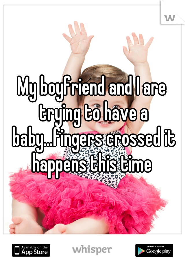 My boyfriend and I are trying to have a baby...fingers crossed it happens this time