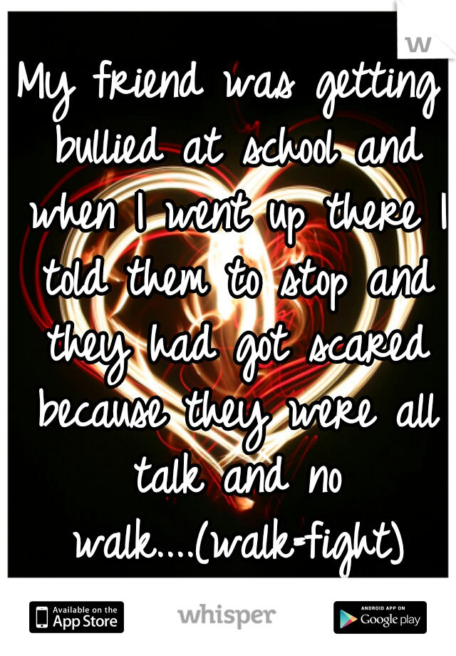 My friend was getting bullied at school and when I went up there I told them to stop and they had got scared because they were all talk and no walk....(walk=fight)