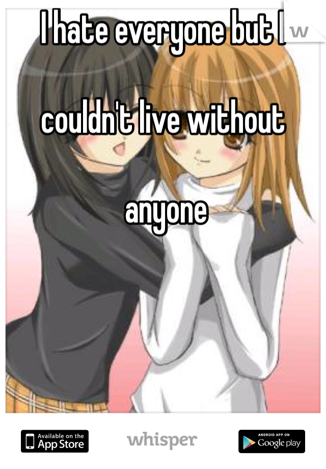 I hate everyone but I   couldn't live without   anyone