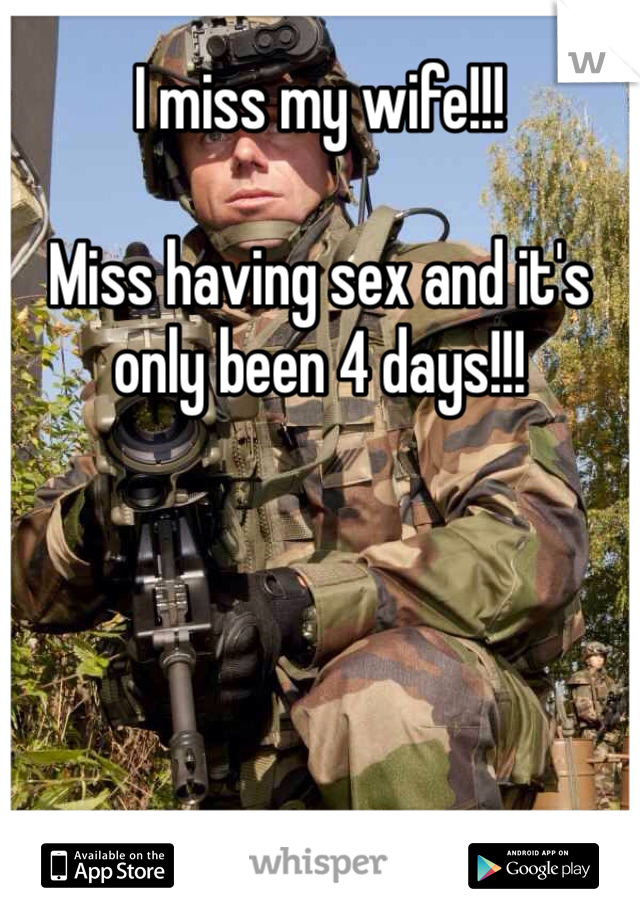 I miss my wife!!!  Miss having sex and it's only been 4 days!!!