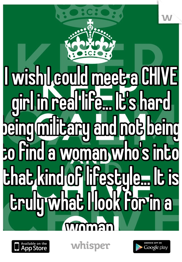 I wish I could meet a CHIVE girl in real life... It's hard being military and not being to find a woman who's into that kind of lifestyle... It is truly what I look for in a woman.