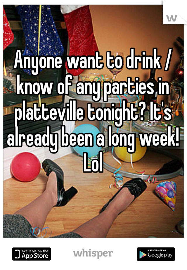 Anyone want to drink / know of any parties in platteville tonight? It's already been a long week! Lol