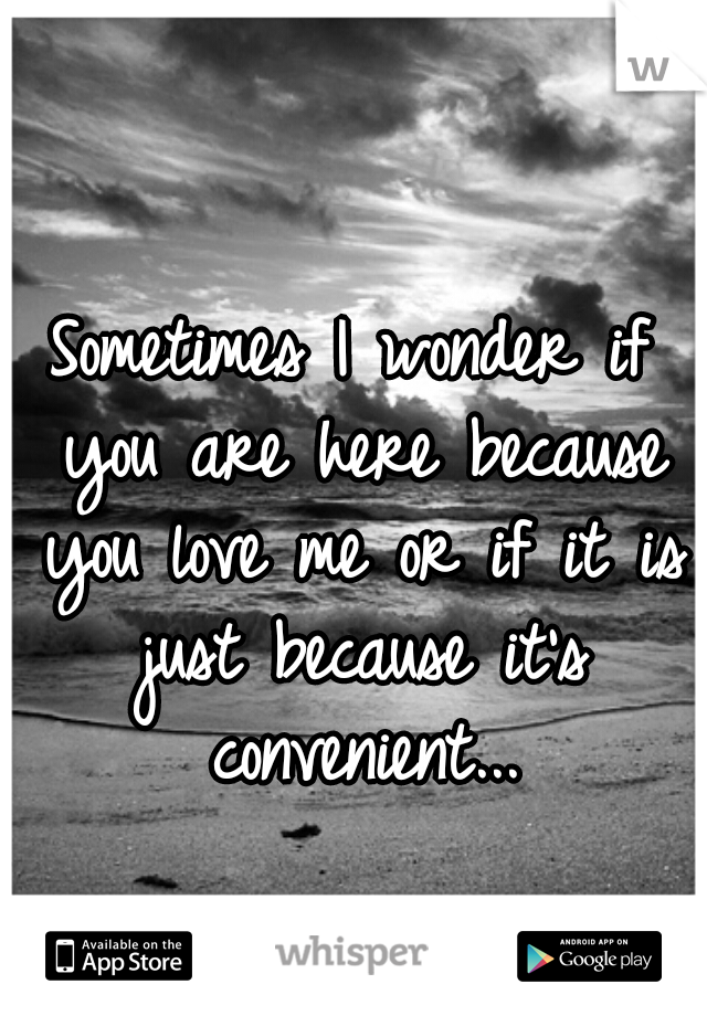 Sometimes I wonder if you are here because you love me or if it is just because it's convenient...