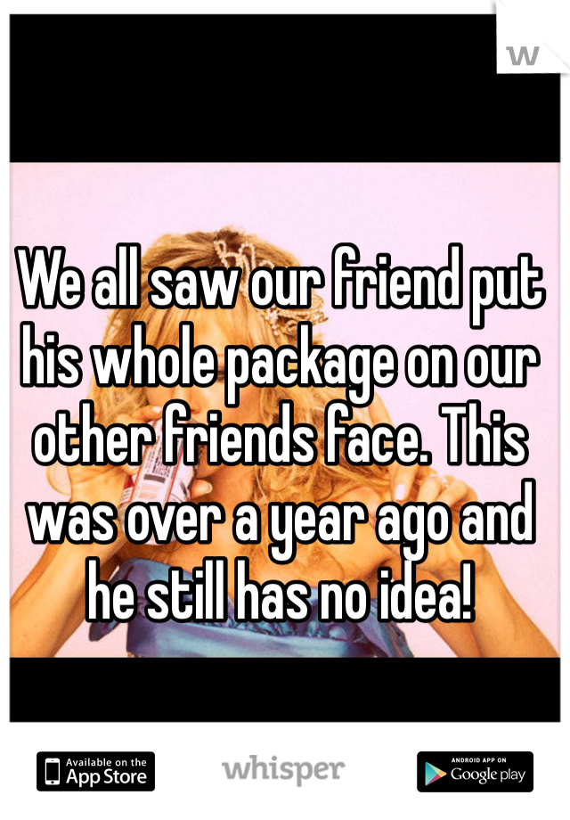 We all saw our friend put his whole package on our other friends face. This was over a year ago and he still has no idea!