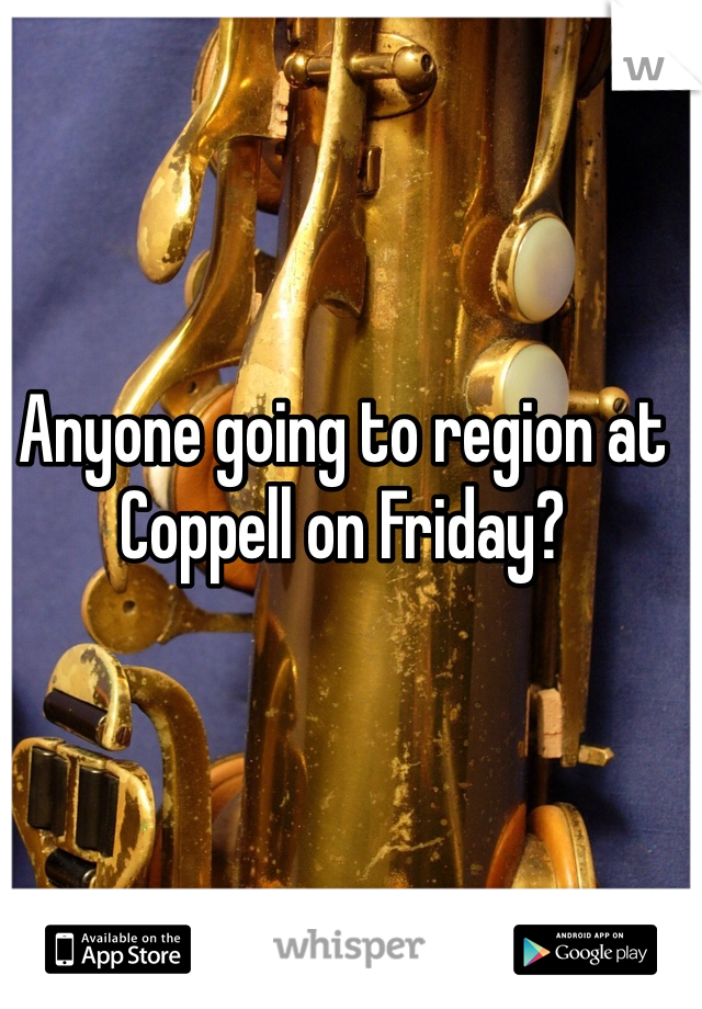 Anyone going to region at Coppell on Friday?