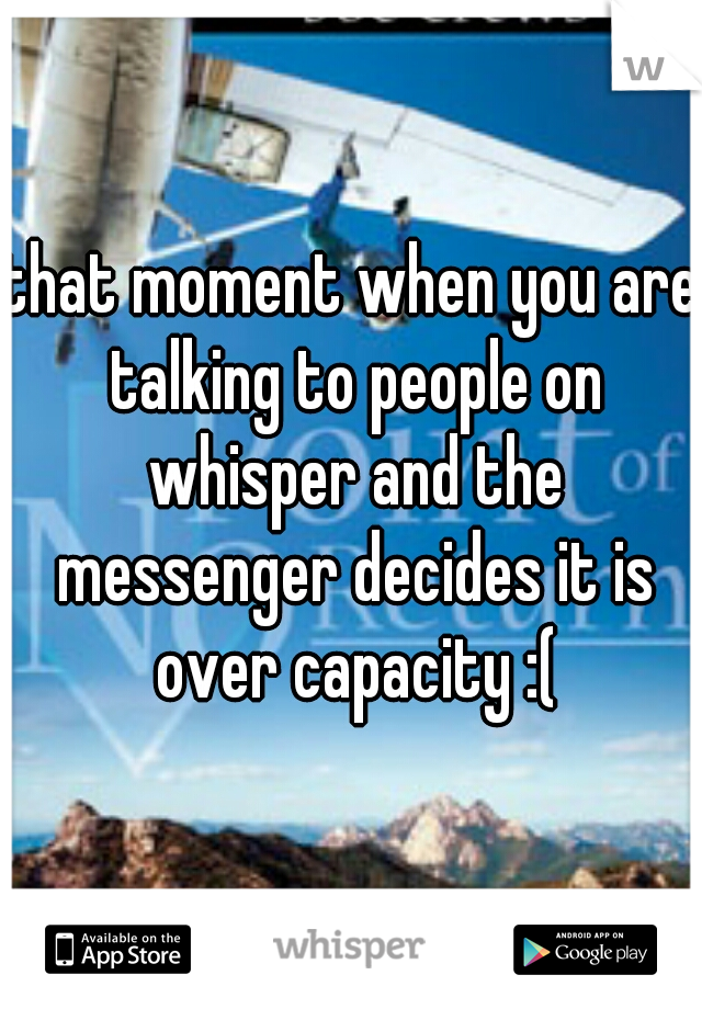 that moment when you are talking to people on whisper and the messenger decides it is over capacity :(