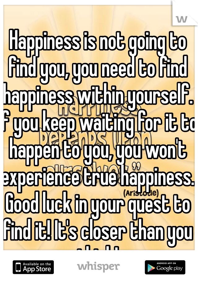 Happiness is not going to find you, you need to find happiness within yourself. If you keep waiting for it to happen to you, you won't experience true happiness. Good luck in your quest to find it! It's closer than you think!