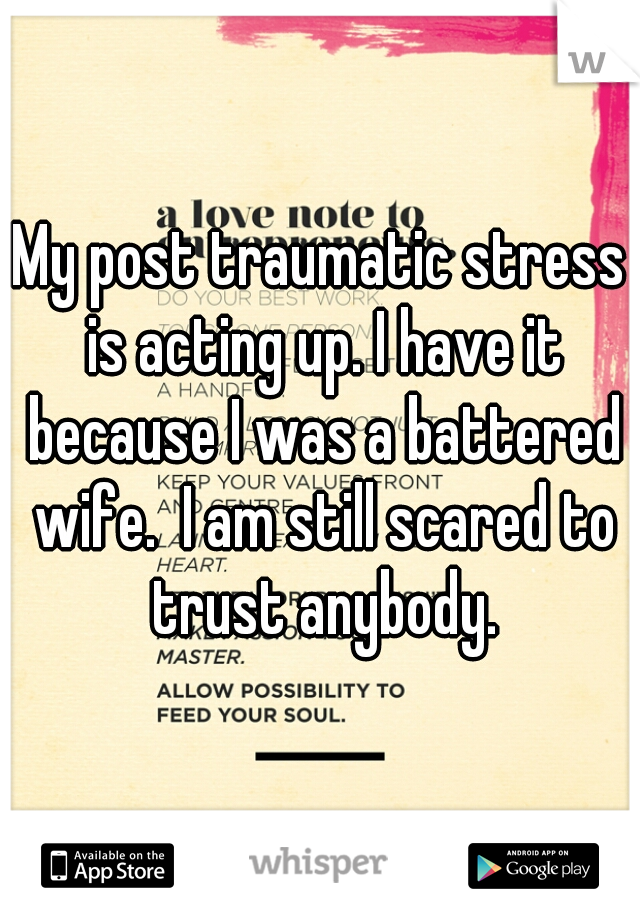 My post traumatic stress is acting up. I have it because I was a battered wife.  I am still scared to trust anybody.