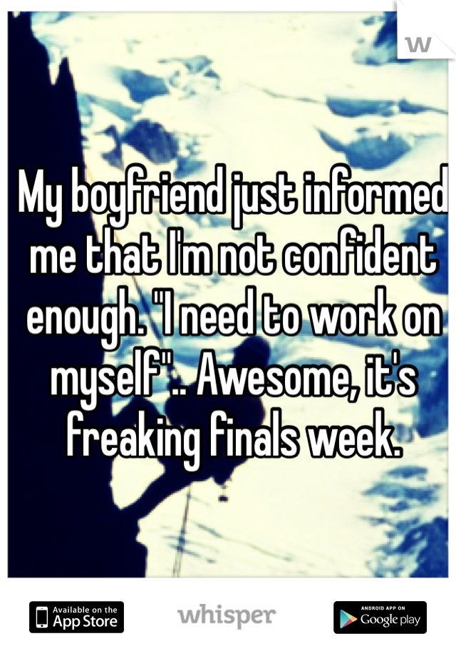 "My boyfriend just informed me that I'm not confident enough. ""I need to work on myself"".. Awesome, it's freaking finals week."