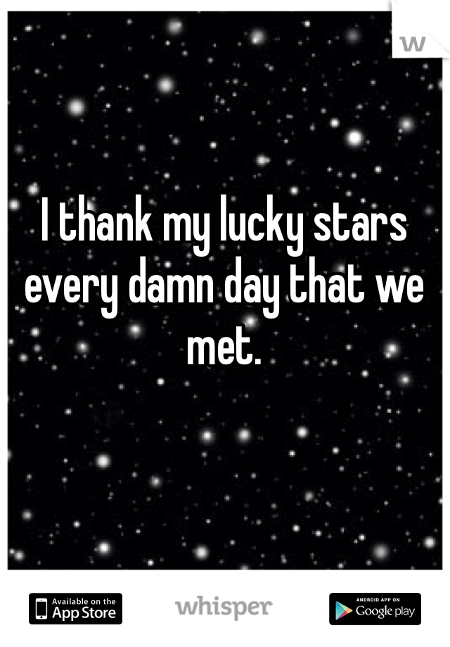 I thank my lucky stars every damn day that we met.