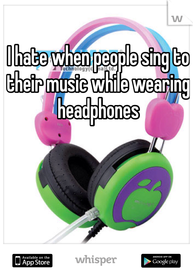 I hate when people sing to their music while wearing  headphones