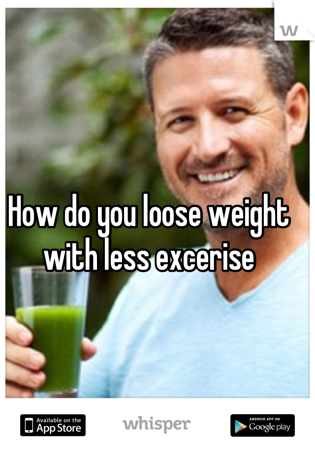 How do you loose weight with less excerise